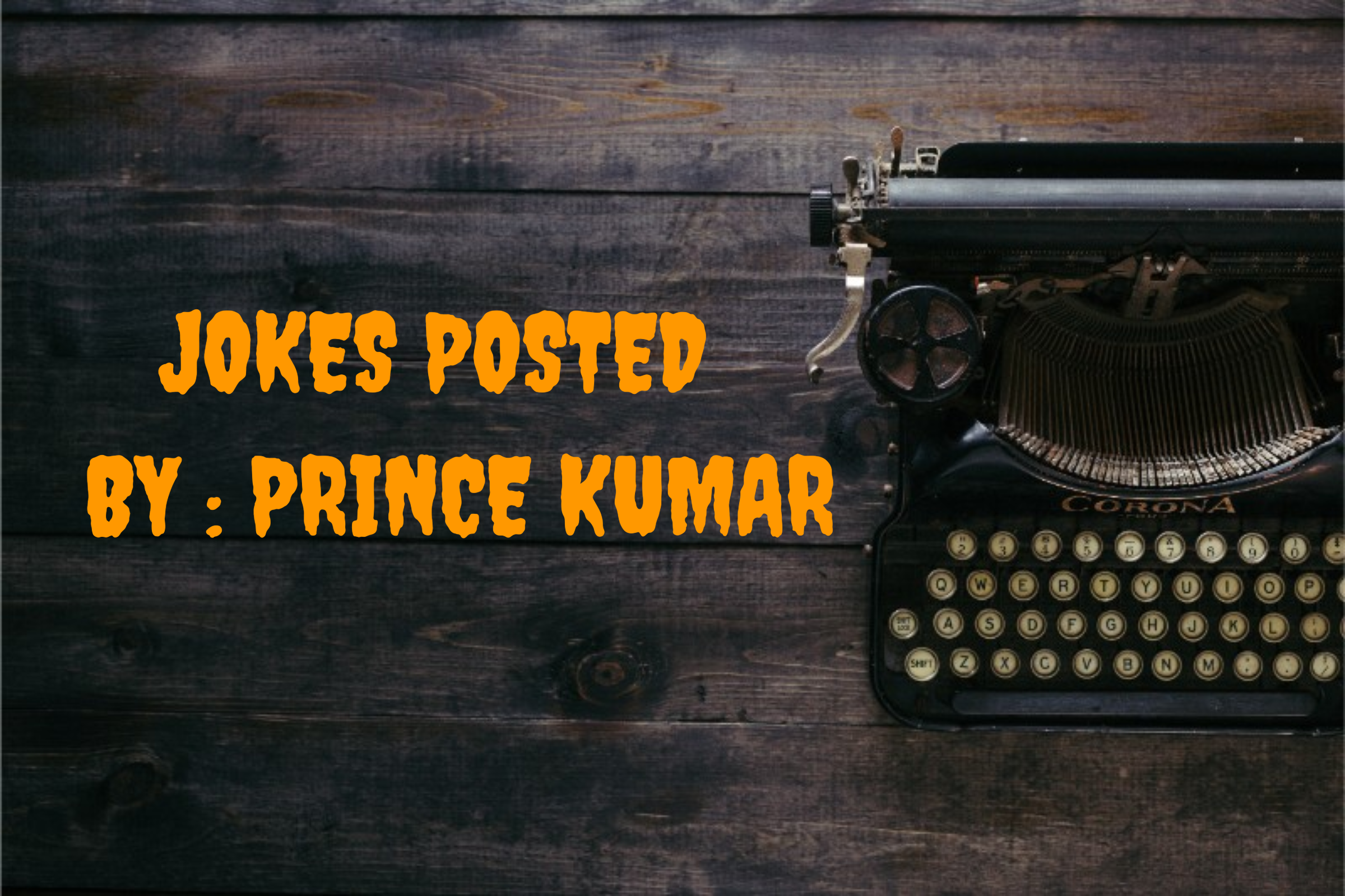 1. JOKES POSTED BY PRINCE KUMAR